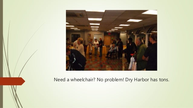 Need a wheelchair? No problem! Dry Harbor has tons.