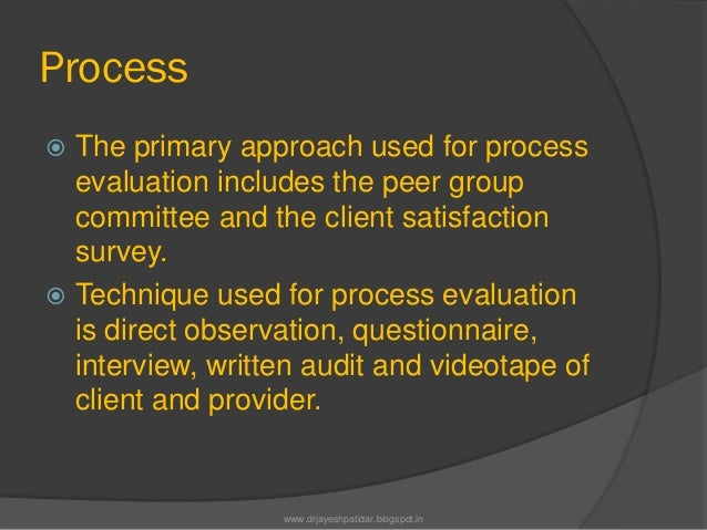 Process The primary approach used for processevaluation includes the peer groupcommittee and the client satisfactionsurve...