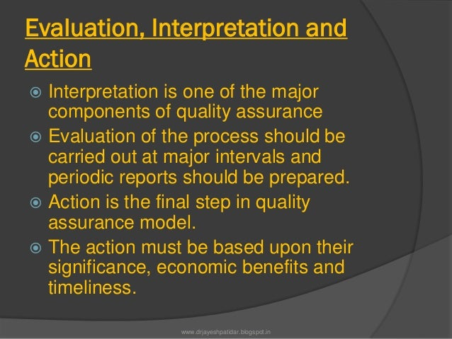 Evaluation, Interpretation andAction Interpretation is one of the majorcomponents of quality assurance Evaluation of the...