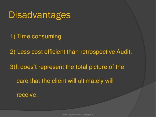 Disadvantages1) Time consuming2) Less cost efficient than retrospective Audit.3)It does't represent the total picture of t...