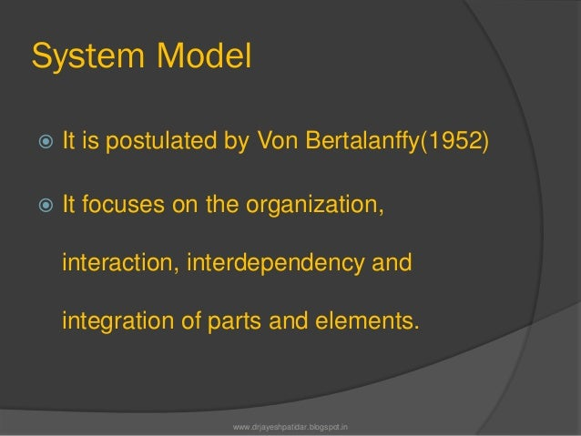 System Model It is postulated by Von Bertalanffy(1952) It focuses on the organization,interaction, interdependency andin...