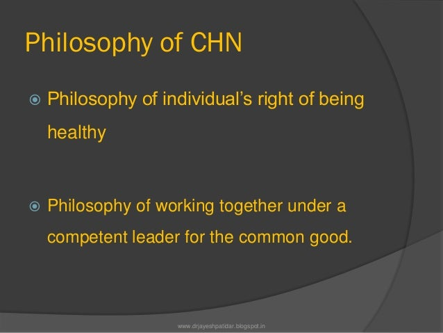 Philosophy of CHN Philosophy of individual's right of beinghealthy Philosophy of working together under acompetent leade...