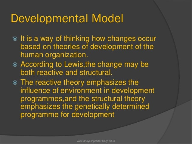 Developmental Model It is a way of thinking how changes occurbased on theories of development of thehuman organization. ...