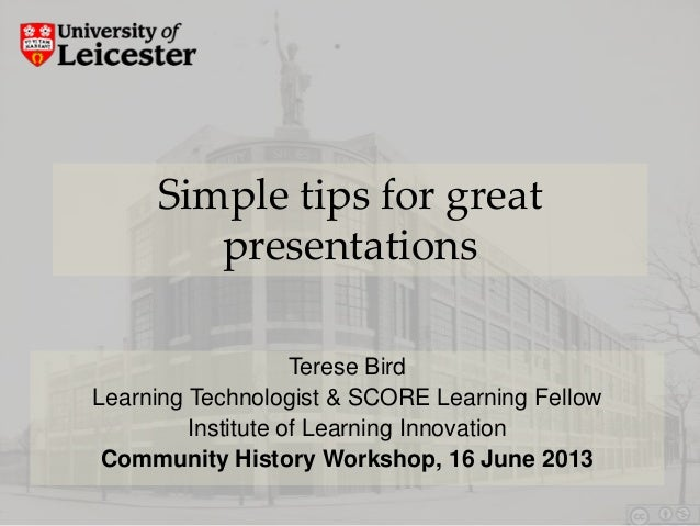 Simple tips for great presentations Terese Bird Learning Technologist & SCORE Learning Fellow Institute of Learning Innova...