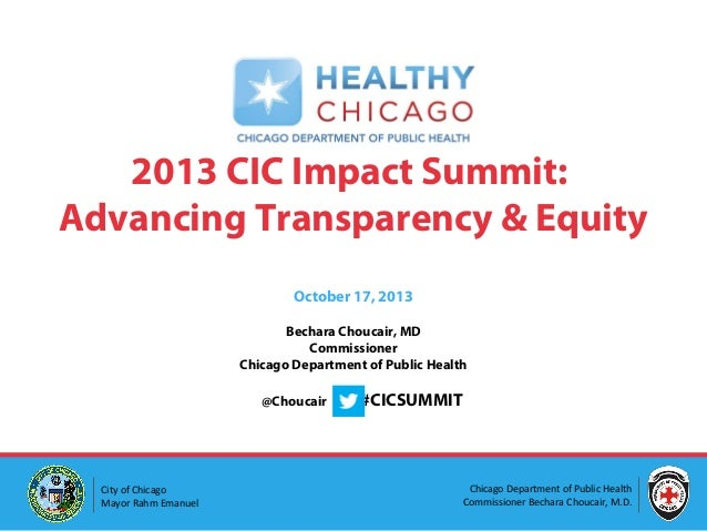 2013 CIC Impact Summit: Advancing Transparency & Equity October 17, 2013 Bechara Choucair, MD Commissioner Chicago Departm...