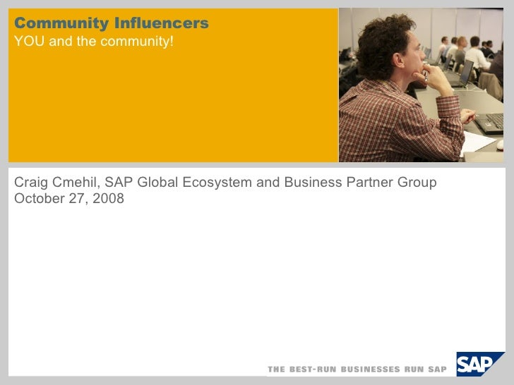 Community Influencers YOU and the community! Craig Cmehil, SAP Global Ecosystem and Business Partner Group  October 27, 2008