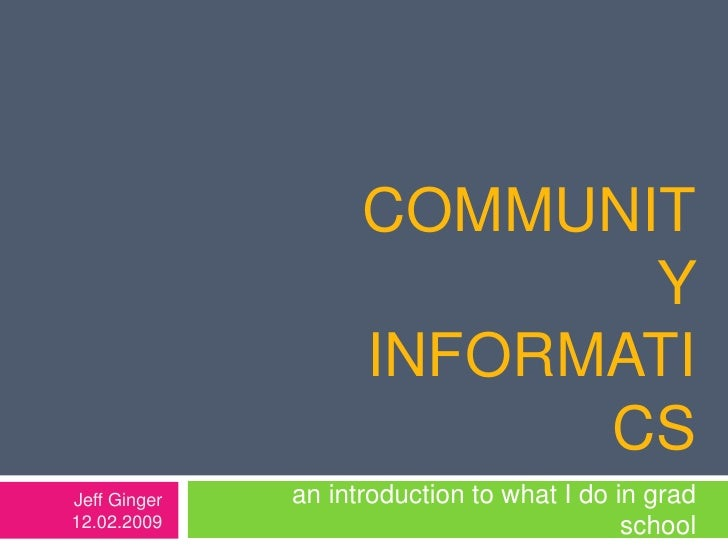 Community Informatics<br /> an introduction to what I do in grad school <br />Jeff Ginger<br />12.02.2009<br />