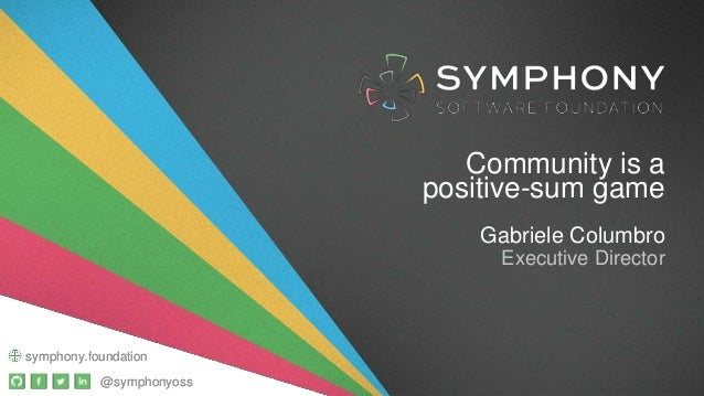 @symphonyoss symphony.foundation Community is a positive-sum game Gabriele Columbro Executive Director @symphonyoss sympho...