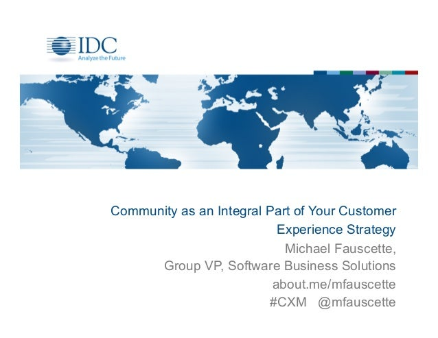 Community as an Integral Part of Your CustomerExperience StrategyMichael Fauscette,Group VP, Software Business Solutionsab...