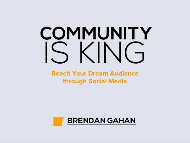 COMMUNITY  IS KING Reach Your Dream Audience through Social Media  BRENDAN GAHAN