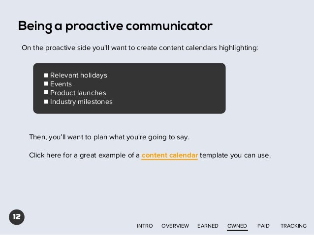Being a proactive communicator On the proactive side you'll want to create content calendars highlighting:  Relevant holid...