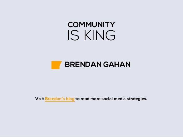 COMMUNITY  IS KING BRENDAN GAHAN  Visit Brendan's blog to read more social media strategies.