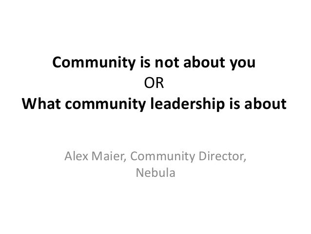 Community is not about you              ORWhat community leadership is about     Alex Maier, Community Director,          ...