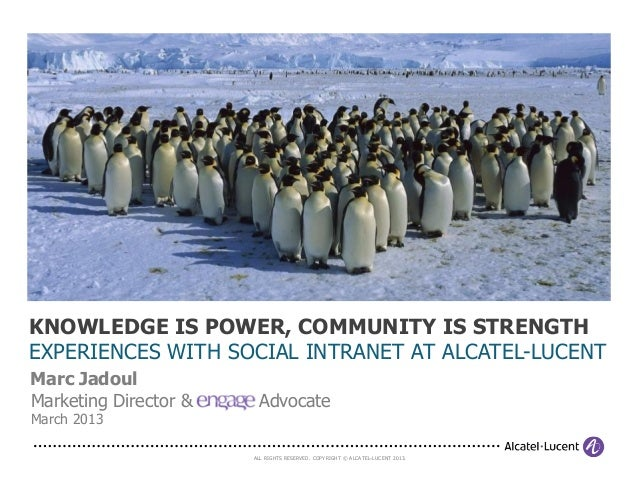 KNOWLEDGE IS POWER, COMMUNITY IS STRENGTHEXPERIENCES WITH SOCIAL INTRANET AT ALCATEL-LUCENTMarc JadoulMarketing Director &...