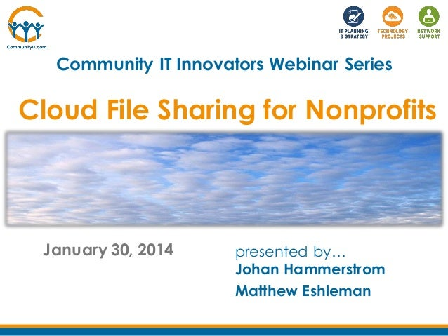 Community IT Innovators Webinar Series  Cloud File Sharing for Nonprofits  January 30, 2014  presented by… Johan Hammerstr...