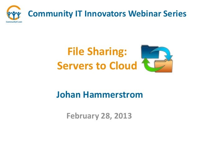 Community IT Innovators Webinar Series        File Sharing:      Servers to Cloud      Johan Hammerstrom         February ...