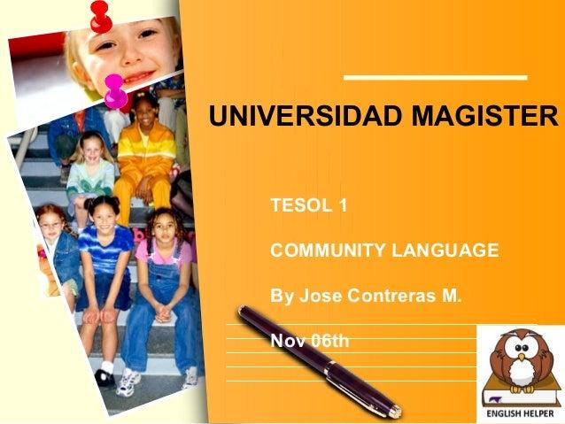 L/O/G/O UNIVERSIDAD MAGISTER TESOL 1 COMMUNITY LANGUAGE By Jose Contreras M. Nov 06th