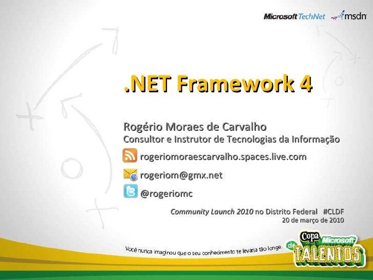 .NET Framework 4 Rogério Moraes de Carvalho Consultor e Instrutor de Tecnologias da Informação rogeriomoraescarvalho.space...