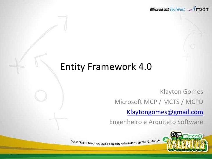 Entity Framework 4.0<br />Klayton Gomes<br />Microsoft MCP / MCTS / MCPD<br />Klaytongomes@gmail.com<br />Engenheiro e Arq...