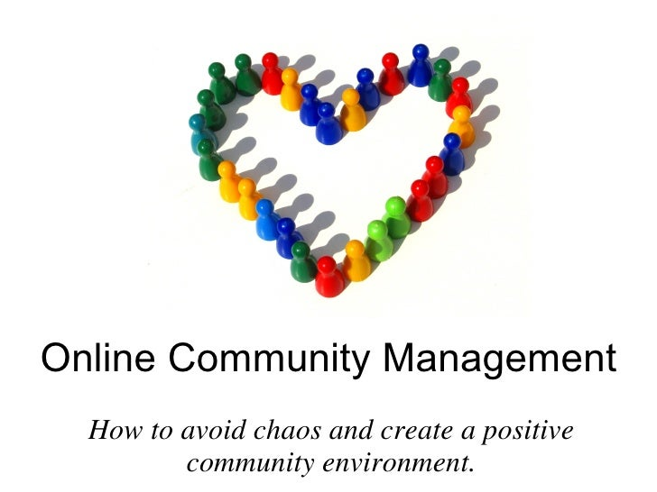 Online Community Management   How to avoid chaos and create a positive          community environment.