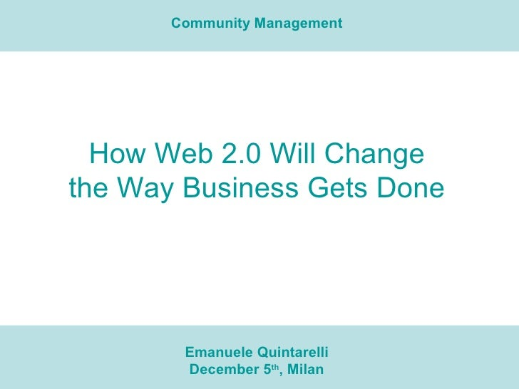 How Web 2.0 Will Change the Way Business Gets Done Emanuele Quintarelli December 5 th , Milan Community Management