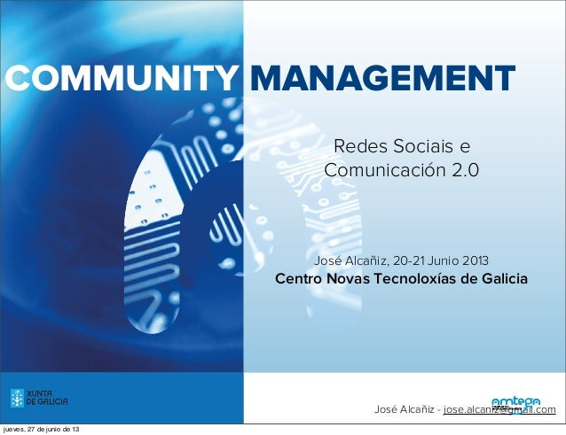 COMMUNITY MANAGEMENTRedes Sociais eComunicación 2.0José Alcañiz, 20-21 Junio 2013Centro Novas Tecnoloxías de Galiciamartes...