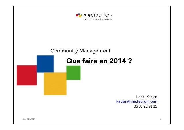 Community Management  Que faire en 2014 ?  Lionel'Kaplan' lkaplan@mediatrium.com' 06'03'21'91'15' 21/01/2014'  1'