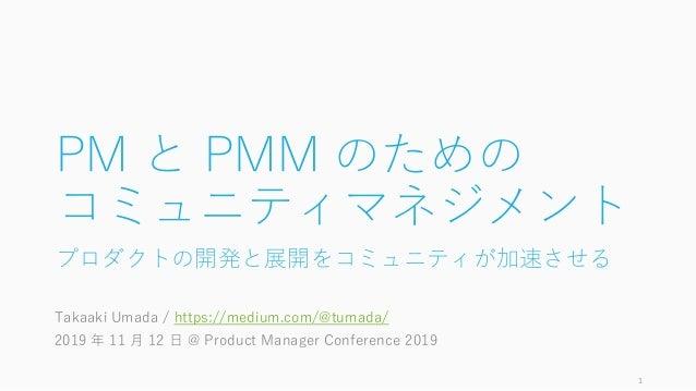 PM と PMM のための コミュニティマネジメント プロダクトの開発と展開をコミュニティが加速させる Takaaki Umada / https://medium.com/@tumada/ 2019 年 11 月 12 日 @ Product...