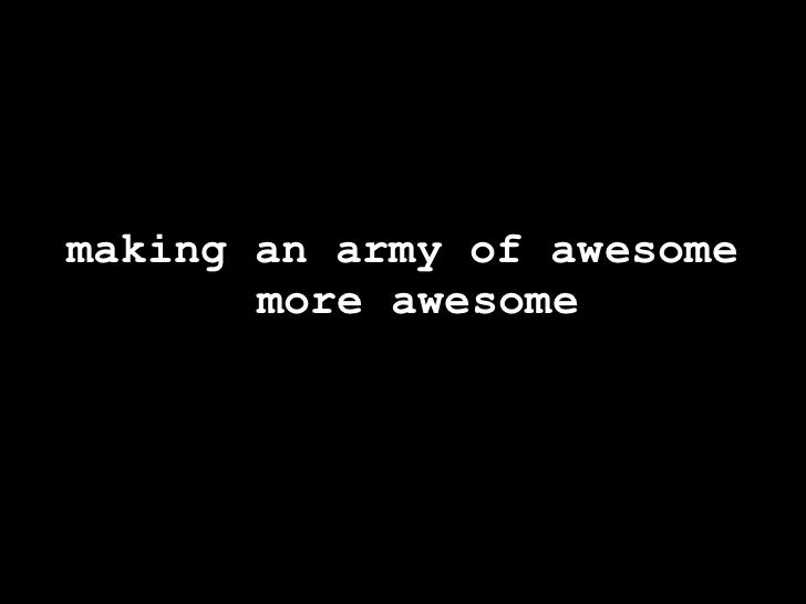 making an army of awesome        more awesome