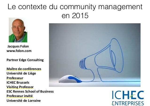 Le contexte du community management en 2015   Jacques  Folon   www.folon.com   Partner  Edge  Consulting   M...
