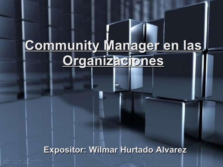 Community Manager en las Organizaciones Expositor: Wilmar Hurtado Alvarez