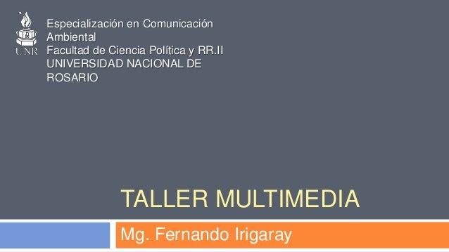 TALLER MULTIMEDIA Mg. Fernando Irigaray Especialización en Comunicación Ambiental Facultad de Ciencia Política y RR.II UNI...