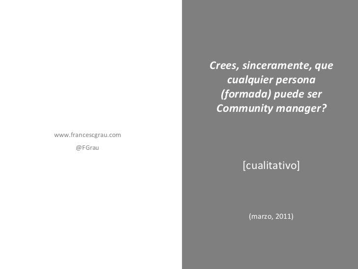 (marzo, 2011) Crees, sinceramente, que cualquier persona (formada) puede ser Community manager? [cualitativo] www.francesc...