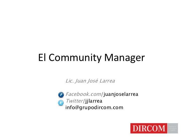 El Community Manager<br />Lic. Juan José Larrea<br />Facebook.com/juanjoselarrea<br />Twitter/jjlarrea<br />info@grupodirc...