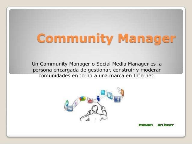 Community ManagerUn Community Manager o Social Media Manager es lapersona encargada de gestionar, construir y moderarcomun...