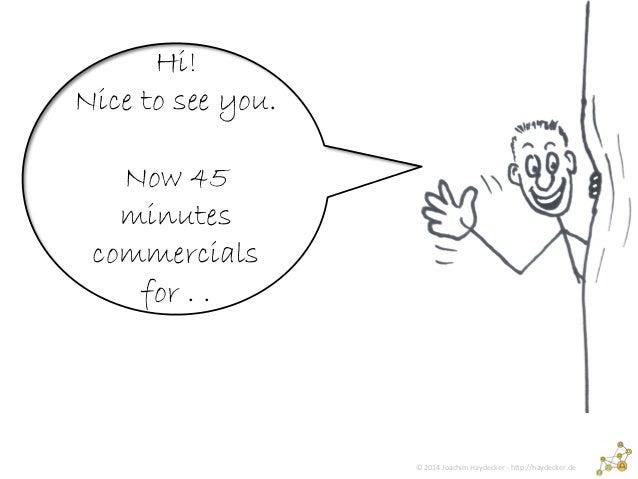 © 2014 Joachim Haydecker - http://haydecker.de Hi! Nice to see you. Now 45 minutes commercials for . .