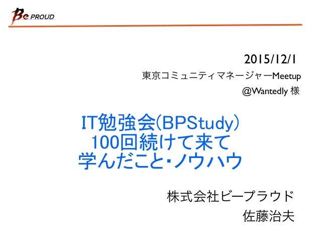 IT勉強会(BPStudy) 100回続けて来て 学んだこと・ノウハウ 株式会社ビープラウド 佐藤治夫 2015/12/1 @Wantedly 様 東京コミュニティマネージャーMeetup