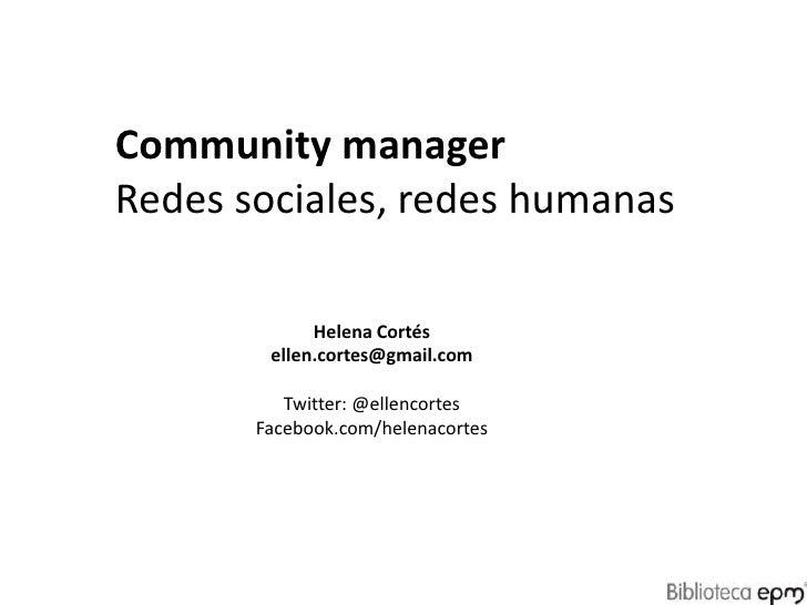 Community manager<br />Redes sociales, redes humanas<br />Helena Cortés<br />ellen.cortes@gmail.com<br />Twitter: @ellenco...