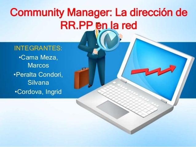 INTEGRANTES: •Cama Meza, Marcos •Peralta Condori, Silvana •Cordova, Ingrid Community Manager: La dirección de RR.PP en la ...