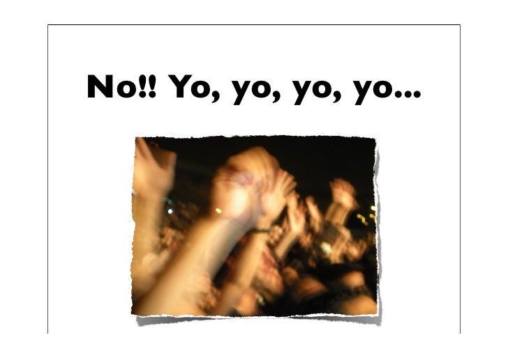 No!! Yo, yo, yo, yo...