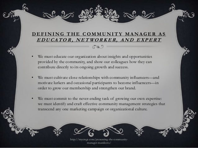 DEFINING THE COMMUNITY MANAGER AS    EDUCATOR, NETWORKER, AND EXPERT•   We must educate our organization about insights an...