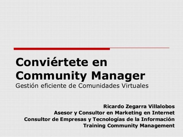 Conviértete en Community Manager Gestión eficiente de Comunidades Virtuales Ricardo Zegarra VillalobosRicardo Zegarra Vill...