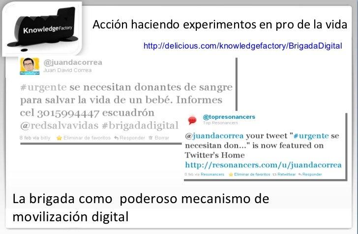 Acción haciendo experimentos en pro de la vida http://delicious.com/knowledgefactory/BrigadaDigital   La brigada como  pod...