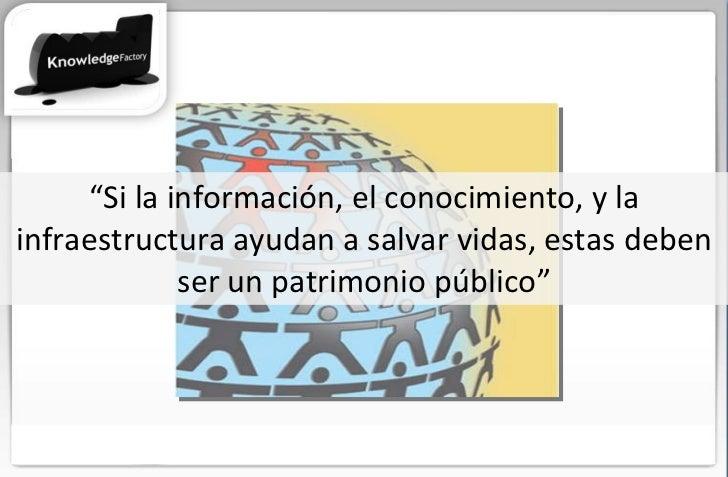 """"""" Si la información, el conocimiento, y la infraestructura ayudan a salvar vidas, estas deben ser un patrimonio público"""""""