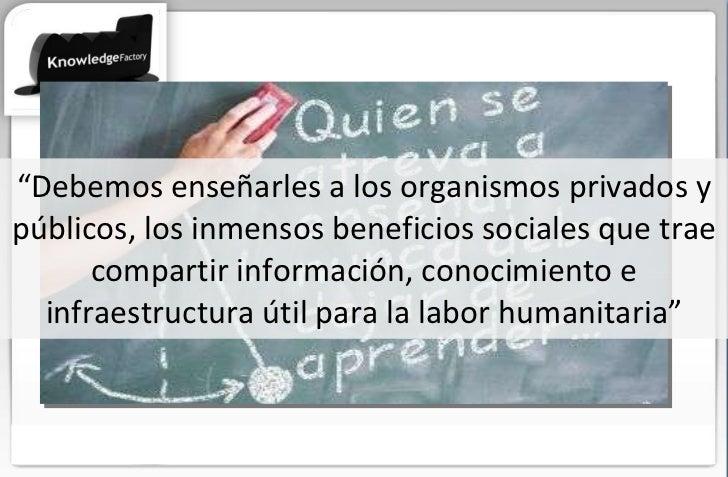 """"""" Debemos enseñarles a los organismos privados y públicos, los inmensos beneficios sociales que trae compartir información..."""