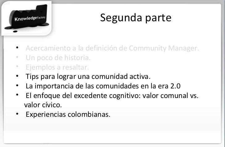 Segunda parte <ul><li>Acercamiento a la definición de Community Manager. </li></ul><ul><li>Un poco de historia. </li></ul>...