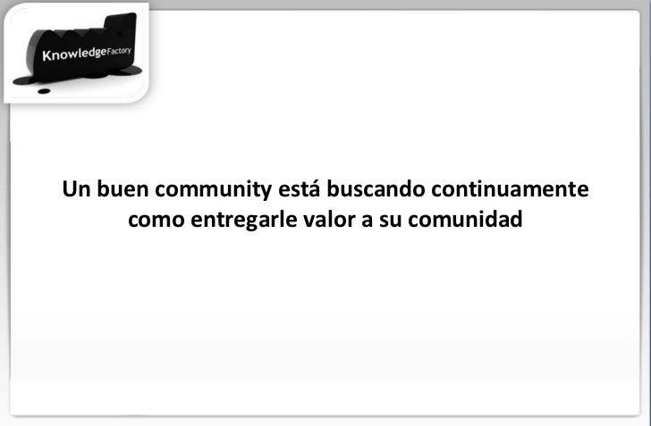 Un buen community está buscando continuamente como entregarle valor a su comunidad
