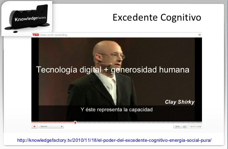 Excedente Cognitivo Tecnología digital + generosidad humana http://knowledgefactory.tv/2010/11/18/el-poder-del-excedente-c...