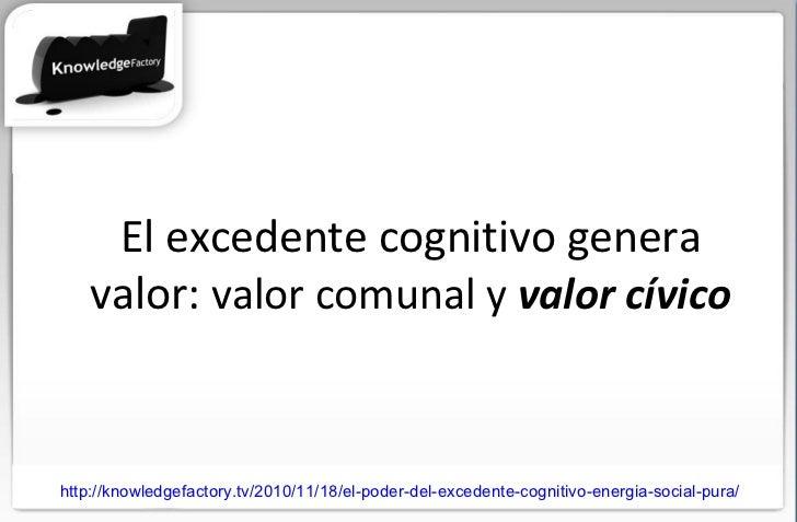 http://knowledgefactory.tv/2010/11/18/el-poder-del-excedente-cognitivo-energia-social-pura/ El excedente cognitivo genera ...