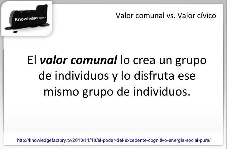 Valor comunal vs. Valor cívico El  valor comunal  lo crea un grupo de individuos y lo disfruta ese mismo grupo de individu...